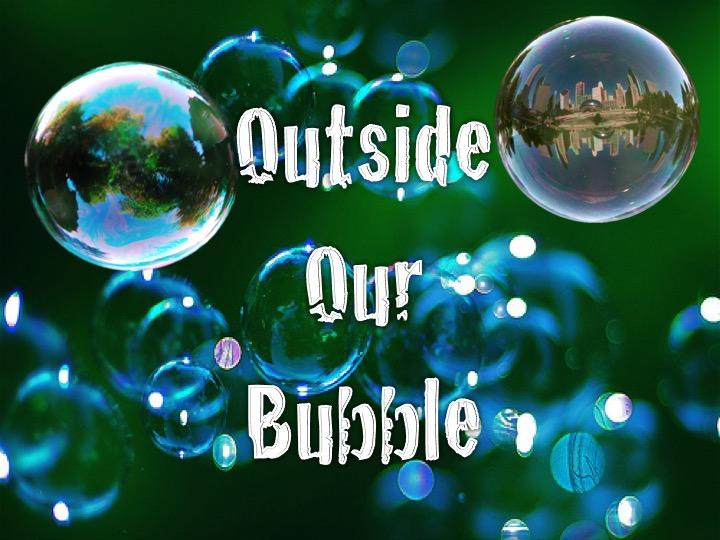Outside Our Bubble